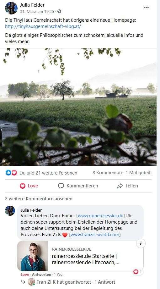 Julia Felder: Die Tinyhaus Gemeinschaft hat übrigens eine neue Homepage https://tinyhausgemeinschaft-vlbg.at . Da gibts einiges Philosophisches zum schnökern, aktuelle Infos und vieles mehr. Vielen lieben Dank Rainer www.rainerroessler.de für deinen super support beim Erstellen des Homepage und auch deine Unterstützung bei der Begleitung des Prozesses Fran Zi K www.franzis-world.com